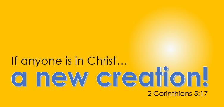 if anyone is in Christ he is a new creation - 2 Corinthians 5v17
